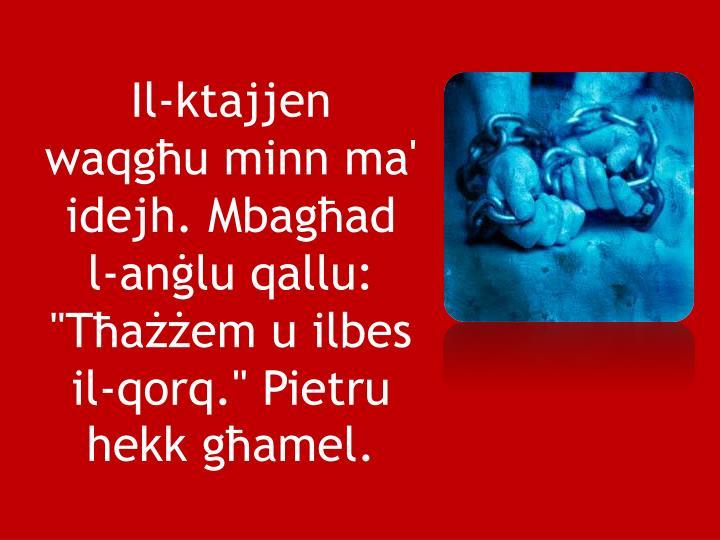 """Il-ktajjen waqgħu minn ma' idejh. Mbagħad l-anġlu qallu: """"Tħażżem u ilbes il-qorq."""" Pietru hekk għamel."""