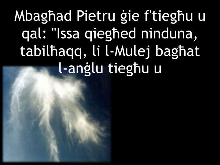 """Mbagħad Pietru ġie f'tiegħu u qal: """"Issa qiegħed ninduna, tabilħaqq, li l-Mulej bagħat l-anġlu tiegħu u"""