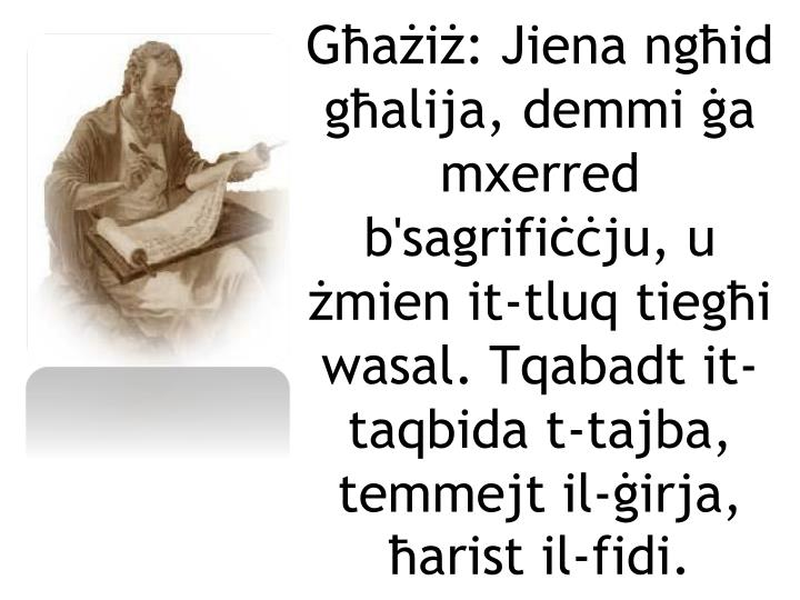 Għażiż: Jiena ngħid għalija, demmi ġa mxerred b'sagrifiċċju, u żmien it-tluq tiegħi wasal. Tqabadt it-taqbida t-tajba, temmejt il-ġirja, ħarist il-fidi.
