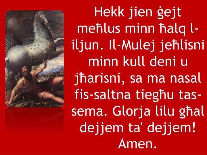Hekk jien ġejt meħlus minn ħalq l-iljun. Il-Mulej jeħlisni minn kull deni u jħarisni, sa ma nasal fis-saltna tiegħu tas-sema. Glorja lilu għal dejjem ta' dejjem! Amen.