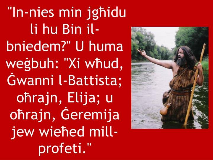 """""""In-nies min jgħidu li hu Bin il-bniedem?"""" U huma weġbuh: """"Xi wħud, Ġwanni l-Battista; oħrajn, Elija; u oħrajn, Ġeremija jew wieħed mill-profeti."""""""