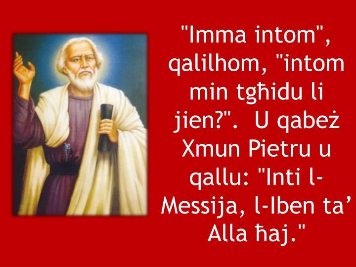"""""""Imma intom"""", qalilhom, """"intom min tgħidu li jien?"""".  U qabeż Xmun Pietru u qallu: """"Inti l-Messija, l-Iben ta' Alla ħaj."""""""