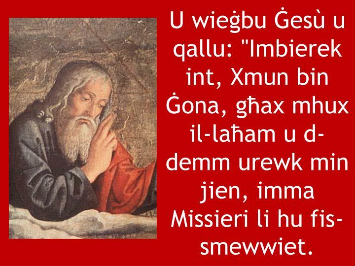 """U wieġbu Ġesù u qallu: """"Imbierek int, Xmun bin Ġona, għax mhux il-laħam u d-demm urewk min jien, imma Missieri li hu fis-smewwiet."""