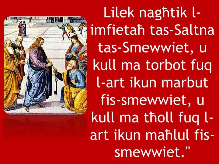 """Lilek nagħtik l-imfietaħ tas-Saltna tas-Smewwiet, u kull ma torbot fuq l-art ikun marbut fis-smewwiet, u kull ma tħoll fuq l-art ikun maħlul fis-smewwiet."""""""