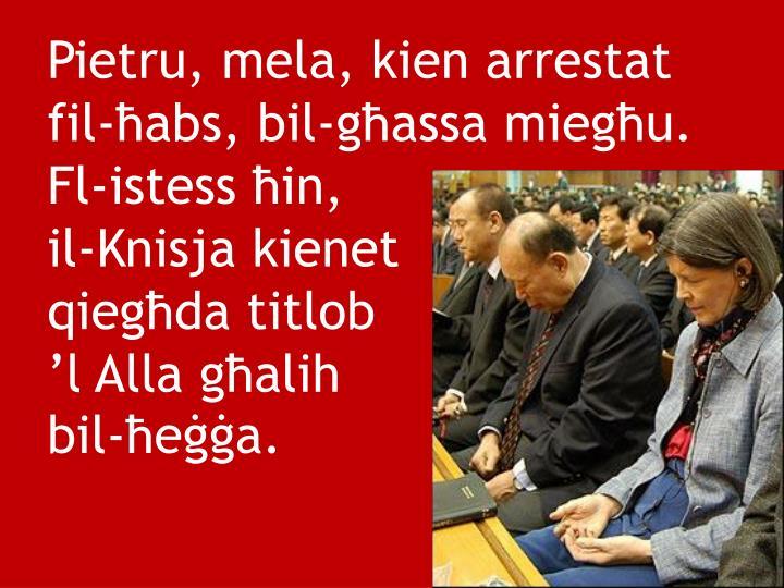 Pietru, mela, kien arrestat fil-ħabs, bil-għassa miegħu. Fl-istess ħin,