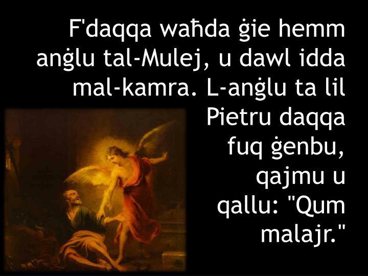 F'daqqa waħda ġie hemm anġlu tal-Mulej, u dawl idda mal-kamra. L-anġlu ta lil Pietru daqqa