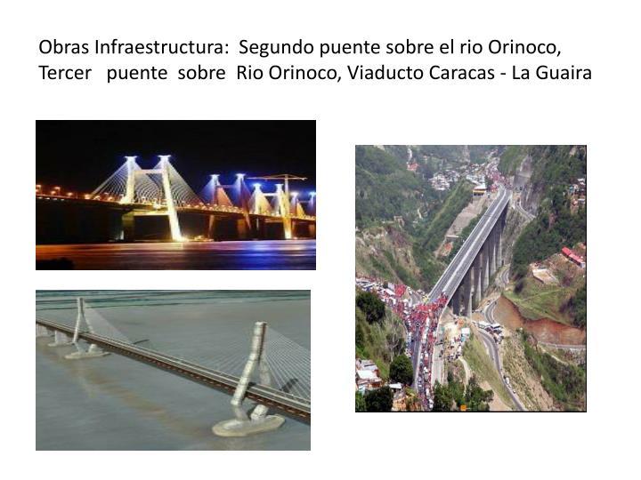 Obras Infraestructura:  Segundo puente sobre el rio Orinoco,  Tercer   puente  sobre  Rio Orinoco, Viaducto Caracas - La Guaira