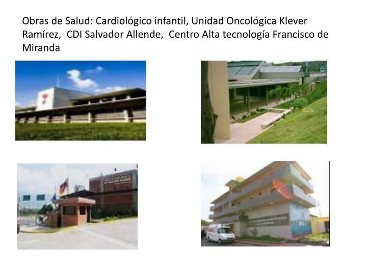Obras de Salud: Cardiológico infantil, Unidad Oncológica Klever Ramírez,  CDI Salvador Allende,  Centro Alta tecnología Francisco de Miranda