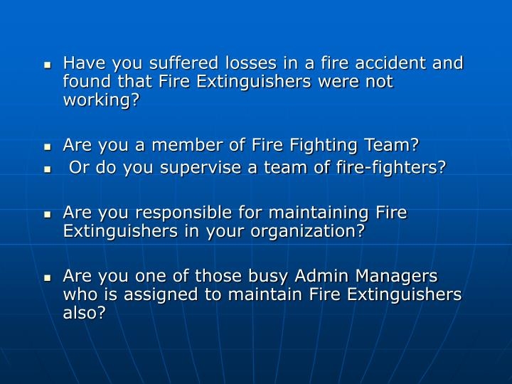 Have you suffered losses in a fire accident and found that Fire Extinguishers were not working?