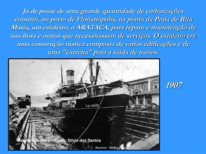 """Já de posse de uma grande quantidade de embarcações constrói, no porto de Florianópolis, na ponta da Praia de Rita Maria, um estaleiro, o ARATACA, para reparo e manutenção de sua frota e outras que necessitassem de serviços. O estaleiro era uma construção rústica composta de varias edificações e de uma """"carreira"""" para a saída de navios."""