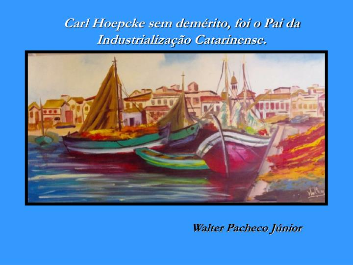 Carl Hoepcke sem demérito, foi o Pai da Industrialização Catarinense.