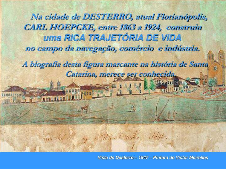 Na cidade de DESTERRO, atual Florianópolis, CARL HOEPCKE, entre 1863 a 1924,  construiu