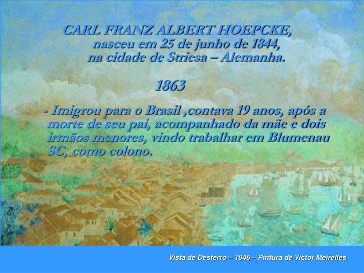 CARL FRANZ ALBERT HOEPCKE,         nasceu em 25 de junho de 1844,                     na cidade de Striesa – Alemanha.