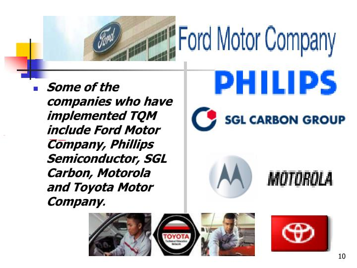 Some of the companies who have implemented TQM include Ford Motor Company, Phillips Semiconductor, SGL Carbon, Motorola and Toyota Motor Company