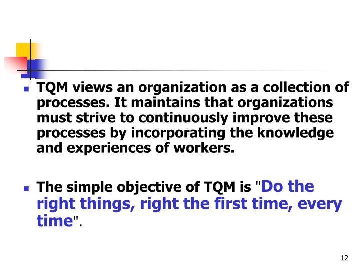 TQM views an organization as a collection of processes. It maintains that organizations must strive to continuously improve these processes by incorporating the knowledge and experiences of workers.