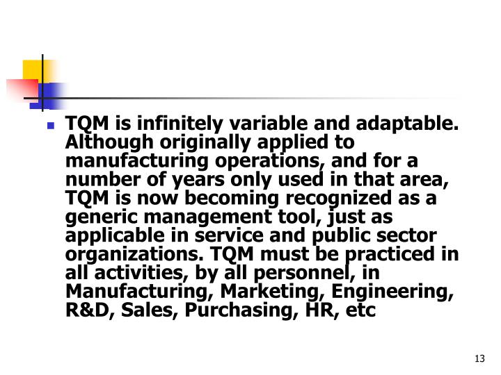 TQM is infinitely variable and adaptable. Although originally applied to manufacturing operations, and for a number of years only used in that area, TQM is now becoming recognized as a generic management tool, just as applicable in service and public sector organizations. TQM must be practiced in all activities, by all personnel, in Manufacturing, Marketing, Engineering, R&D, Sales, Purchasing, HR, etc