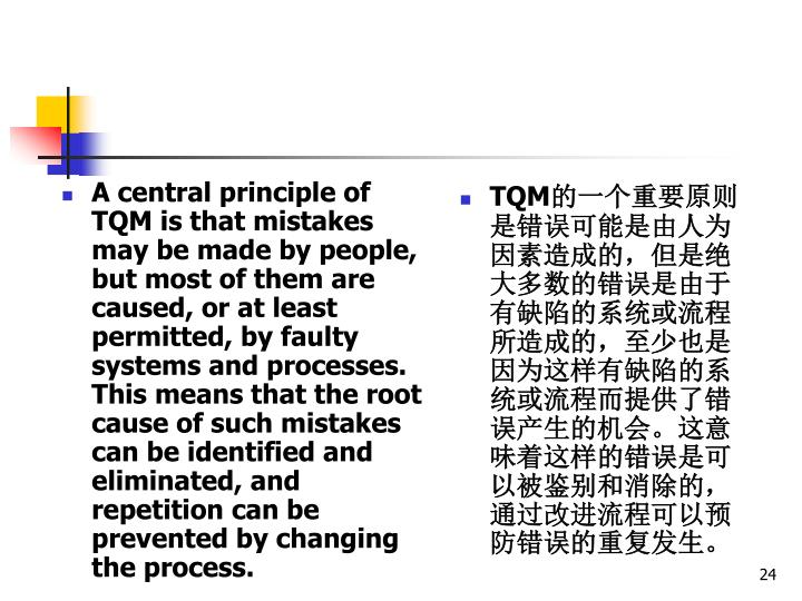 A central principle of TQM is that mistakes may be made by people, but most of them are caused, or at least permitted, by faulty systems and processes. This means that the root cause of such mistakes can be identified and eliminated, and repetition can be prevented by changing the process.