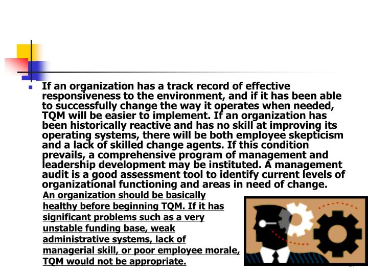 If an organization has a track record of effective responsiveness to the environment, and if it has been able to successfully change the way it operates when needed, TQM will be easier to implement. If an organization has been historically reactive and has no skill at improving its operating systems, there will be both employee skepticism and a lack of skilled change agents. If this condition prevails, a comprehensive program of management and leadership development may be instituted. A management audit is a good assessment tool to identify current levels of organizational functioning and areas in need of change.