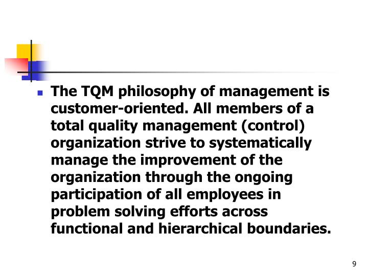 The TQM philosophy of management is customer-oriented. All members of a total quality management (control) organization strive to systematically manage the improvement of the organization through the ongoing participation of all employees in problem solving efforts across functional and hierarchical boundaries.