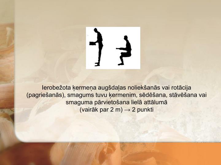 Ierobežota ķermeņa augšdaļas noliekšanās vai rotācija (pagriešanās), smagums tuvu ķermenim, sēdēšana, stāvēšana vai smaguma pārvietošana lielā attālumā