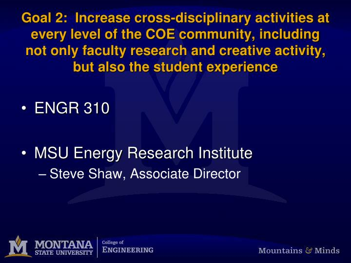 Goal 2:  Increase cross-disciplinary activities at every level of the COE community, including not only faculty research and creative activity, but also the student experience