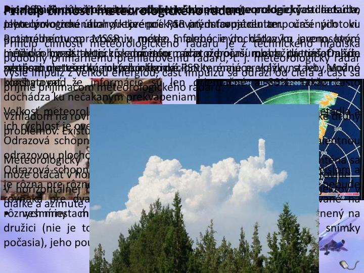 • palubný meteorologický radar – je umiestnený v prednej časti lietadla. Jeho prvotnou úlohou je poskytovať informáciu o počasí pilotovi. Prostredníctvom MSSR v móde S alebo iným dátovým prenosovým médiom by sa takto získaná informácia o počasí mohla prenášať aj do systému meteorologických informácií