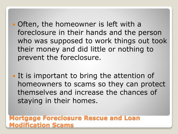 Often, the homeowner is left with a foreclosure in their hands and the person who was supposed to work things out took their money and did little or nothing to prevent the foreclosure.