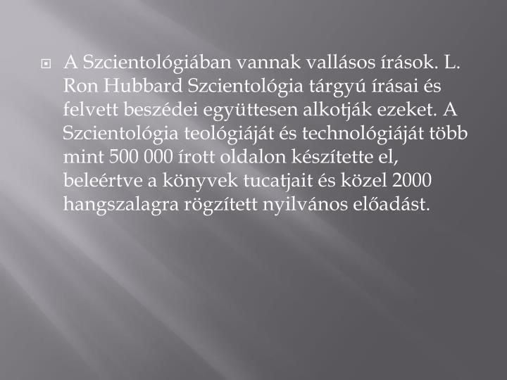 A Szcientológiában vannak vallásos írások. L. Ron Hubbard Szcientológia tárgyú írásai és felvett beszédei együttesen alkotják ezeket. A Szcientológia teológiáját és technológiáját több mint 500000 írott oldalon készítette el, beleértve a könyvek tucatjait és közel 2000 hangszalagra rögzített