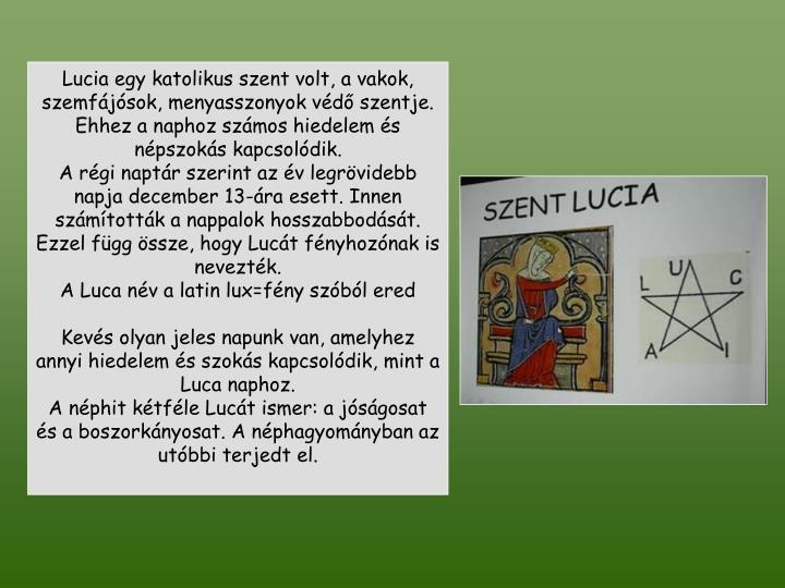 Lucia egy katolikus szent volt, a vakok, szemfájósok, menyasszonyok védő szentje. Ehhez a naphoz számos hiedelem és népszokás kapcsolódik.