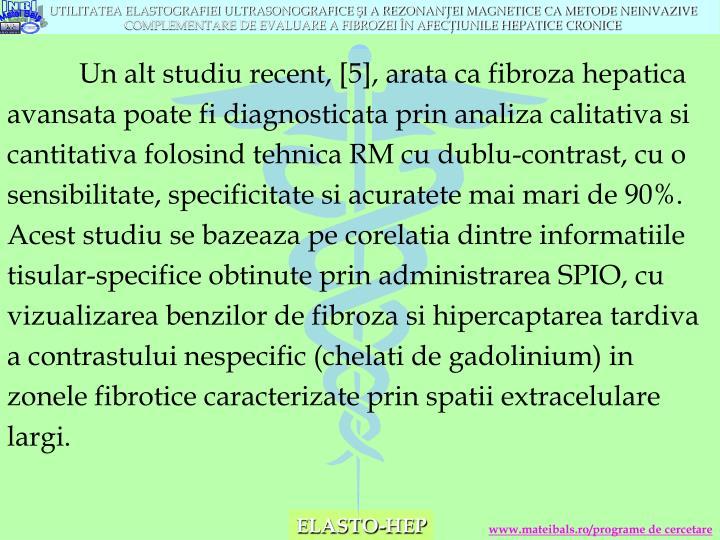 Un alt studiu recent, [5], arata ca fibroza hepatica avansata poate fi diagnosticata prin analiza calitativa si cantitativa folosind tehnica RM cu dublu-contrast, cu o sensibilitate, specificitate si acuratete mai mari de 90%. Acest studiu se bazeaza pe corelatia dintre informatiile tisular-specifice obtinute prin administrarea SPIO, cu vizualizarea benzilor de fibroza si hipercaptarea tardiva a contrastului nespecific (chelati de gadolinium) in zonele fibrotice caracterizate prin spatii extracelulare largi.
