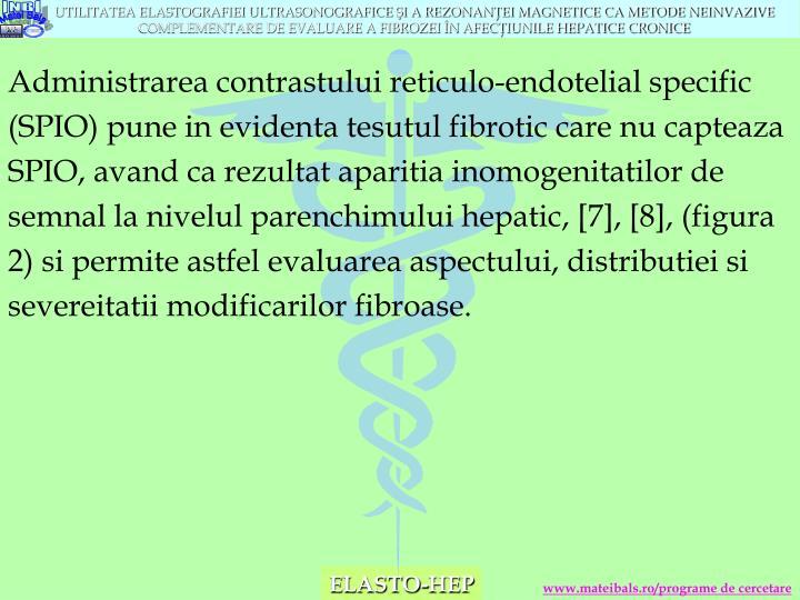Administrarea contrastului reticulo-endotelial specific (SPIO) pune in evidenta tesutul fibrotic care nu capteaza SPIO, avand ca rezultat aparitia inomogenitatilor de semnal la nivelul parenchimului hepatic