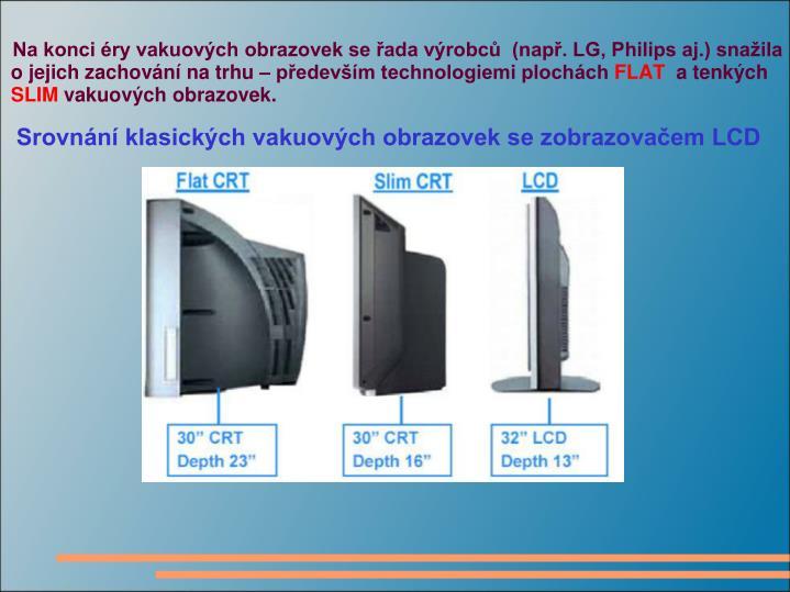 Na konci éry vakuových obrazovek se řada výrobců  (např. LG, Philips aj.) snažila