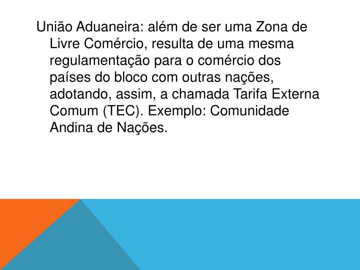 União Aduaneira:além de ser uma Zona de Livre Comércio, resulta de uma mesma regulamentação para o comércio dos países do bloco com outras nações, adotando, assim, a chamada Tarifa Externa Comum (TEC). Exemplo: Comunidade Andina de Nações.