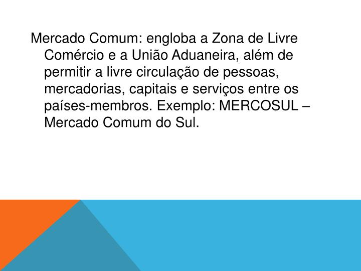 Mercado Comum:engloba a Zona de Livre Comércio e a União Aduaneira, além de permitir a livre circulação de pessoas, mercadorias, capitais e serviços entre os países-membros. Exemplo: MERCOSUL – Mercado Comum do Sul.