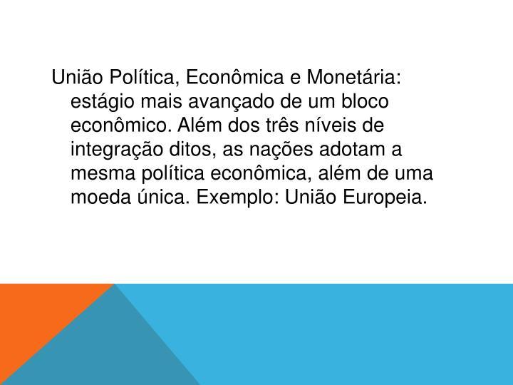 União Política, Econômica e Monetária: estágio mais avançado de um bloco econômico. Além dos três níveis de integração ditos, as nações adotam a mesma política econômica, além de uma moeda única. Exemplo: União Europeia.