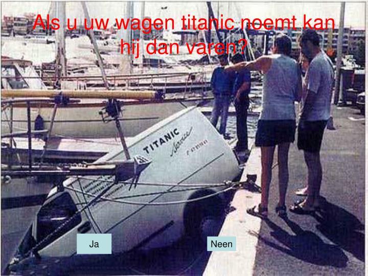 Als u uw wagen titanic noemt kan hij dan varen?