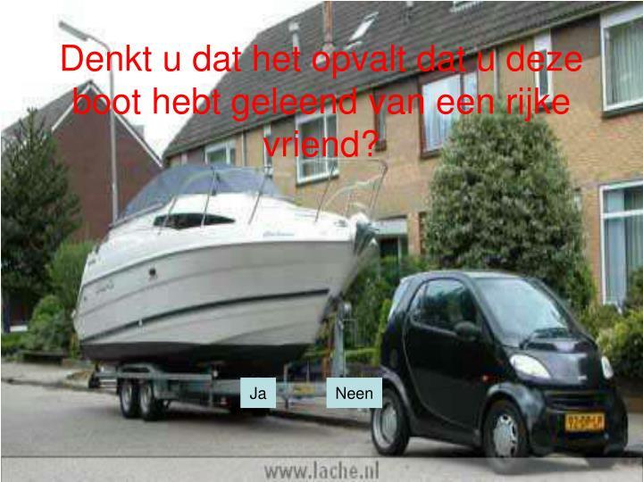 Denkt u dat het opvalt dat u deze boot hebt geleend van een rijke vriend?