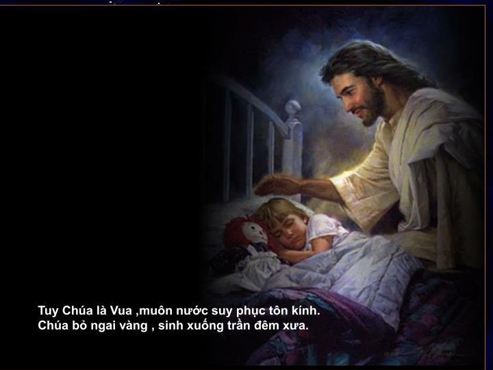 Tuy Chúa là Vua ,muôn nước suy phục tôn kính.
