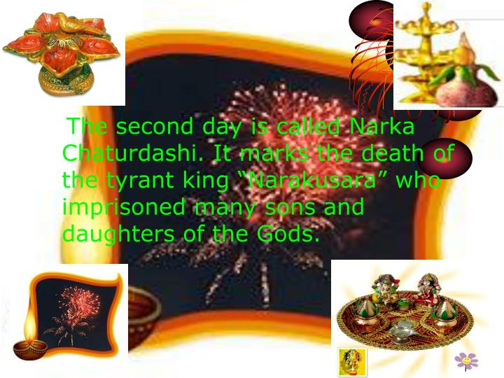 The second day is called Narka  Chaturdashi. It marks the death of    the tyrant king Narakusara who imprisoned many sons and daughters of the Gods.
