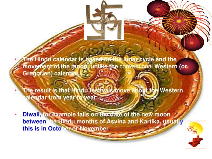 The Hindu calendar is based on the lunar cycle and the movement of the moon, unlike the