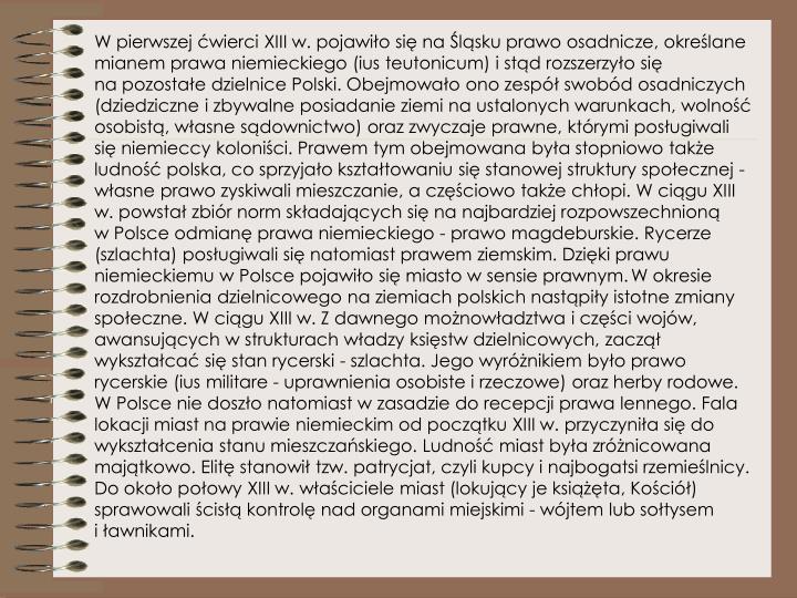 W pierwszej ćwierci XIII w. pojawiło się naŚląsku prawo osadnicze, określane mianem prawa niemieckiego (ius teutonicum) istąd rozszerzyło się napozostałe dzielnice Polski. Obejmowało ono zespół swobód osadniczych (dziedziczne izbywalne posiadanie ziemi naustalonych warunkach, wolność osobistą, własne sądownictwo) oraz zwyczaje prawne, którymi posługiwali się niemieccy koloniści. Prawem tym obejmowana była stopniowo także ludność polska, co sprzyjało kształtowaniu się stanowej struktury społecznej - własne prawo zyskiwali mieszczanie, aczęściowo także chłopi. Wciągu XIII w. powstał zbiór norm składających się nanajbardziej rozpowszechnioną wPolsce odmianę prawa niemieckiego - prawo magdeburskie. Rycerze (szlachta) posługiwali się natomiast prawem ziemskim. Dzięki prawu niemieckiemu wPolsce pojawiło się miasto wsensie prawnym.