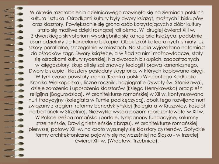 W okresie rozdrobnienia dzielnicowego rozwinęła się naziemiach polskich kultura isztuka. Ośrodkami kultury były dwory książąt, możnych ibiskupów oraz klasztory. Powiększanie się grona osób korzystających zdóbr kultury stało się możliwe dzięki rosnącej roli pisma. W drugiej ćwierci XIII w. Zdworskiego skryptorium wyodrębniła się kancelaria książęca; podobnie usamodzielniły się kancelarie biskupie. Obok szkół katedralnych istniały już szkoły parafialne, szczególnie wmiastach. Nastudia wyjeżdżano natomiast do ośrodków zagr. Dwory książęce, aw ślad za nimi możnowładcze, stały się ośrodkami kultury rycerskiej. Nadworach biskupich, zaopatrzonych wksięgozbiory, skupiali się zaś znawcy teologii iprawa kanonicznego. Dwory biskupie iklasztory posiadały skryptoria, wktórych kopiowano księgi. Wtym czasie powstały kroniki (Kronika polska Wincentego Kadłubka, Kronika Wielkopolska), liczne roczniki, hagiografie (żywoty św. Stanisława), dzieje założenia iuposażenia klasztorów (Księga Henrykowska) oraz pieśń religijna (Bogurodzica). Warchitekturze romańskiej wXII w. kontynuowano nurt tradycyjny (kolegiata wTumie pod Łęczycą), obok tego rozwijano nurt związany zkręgiem reformy benedyktyńskiej (kolegiata wKruszwicy, kościół norbertanek wStrzelnie). Niezwykle wysoki poziom reprezentowała wXII w. WPolsce rzeźba romańska (portale, tympanony fundacyjne, kolumny strzelneńskie, Drzwi gnieźnieńskie zbrązu). Warchitekturze romańskiej pierwszej połowy XIII w. naczoło wysunęły się klasztory cystersów. Gotyckie formy architektoniczne pojawiły się najwcześniej naŚląsku - wtrzeciej ćwierci XIII w. (Wrocław, Trzebnica).