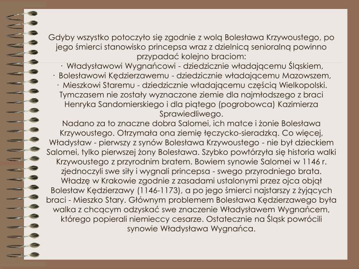 Gdyby wszystko potoczyło się zgodnie z wolą Bolesława Krzywoustego, po jego śmierci stanowisko princepsa wraz z dzielnicą senioralną powinno przypadać kolejno braciom: