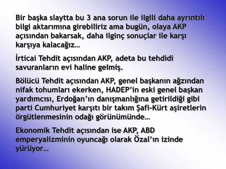 Bir başka slaytta bu 3 ana sorun ile ilgili daha ayrıntılı bilgi aktarımına girebiliriz ama bugün, olaya AKP açısından bakarsak, daha ilginç sonuçlar ile karşı karşıya kalacağız…