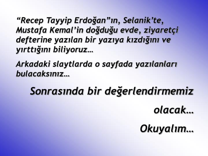 """""""Recep Tayyip Erdoğan""""ın, Selanik'te, Mustafa Kemal'in doğduğu evde, ziyaretçi defterine yazılan bir yazıya kızdığını ve yırttığını biliyoruz…"""