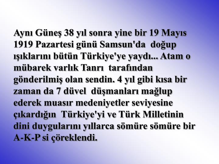 Aynı Güneş 38 yıl sonra yine bir 19 Mayıs 1919 Pazartesi günü Samsun'da  doğup ışıklarını bütün Türkiye'ye yaydı... Atam o mübarek varlık Tanrı  tarafından gönderilmiş olan sendin. 4 yıl gibi kısa bir zaman da 7 düvel  düşmanları mağlup ederek muasır medeniyetler seviyesine çıkardığın  Türkiye'yi ve Türk Milletinin dini duygularını yıllarca sömüre sömüre bir  A-K-P si çöreklendi.