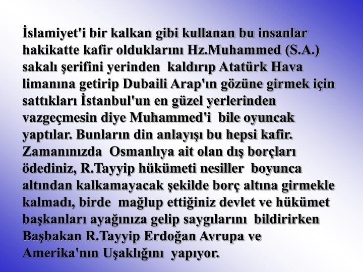 İslamiyet'i bir kalkan gibi kullanan bu insanlar  hakikatte kafir olduklarını Hz.Muhammed (S.A.) sakalı şerifini yerinden  kaldırıp Atatürk Hava limanına getirip Dubaili Arap'ın gözüne girmek için  sattıkları İstanbul'un en güzel yerlerinden vazgeçmesin diye Muhammed'i  bile oyuncak yaptılar. Bunların din anlayışı bu hepsi kafir. Zamanınızda  Osmanlıya ait olan dış borçları ödediniz, R.Tayyip hükümeti nesiller  boyunca altından kalkamayacak şekilde borç altına girmekle kalmadı, birde  mağlup ettiğiniz devlet ve hükümet başkanları ayağınıza gelip saygılarını  bildirirken Başbakan R.Tayyip Erdoğan Avrupa ve Amerika'nın Uşaklığını  yapıyor.