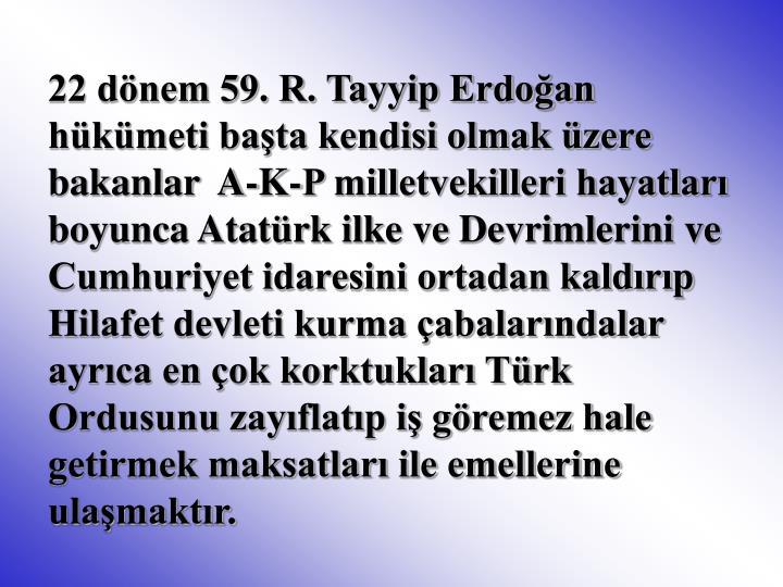 22 dönem 59. R. Tayyip Erdoğan hükümeti başta kendisi olmak üzere bakanlar  A-K-P milletvekilleri hayatları boyunca Atatürk ilke ve Devrimlerini ve  Cumhuriyet idaresini ortadan kaldırıp Hilafet devleti kurma çabalarındalar  ayrıca en çok korktukları Türk Ordusunu zayıflatıp iş göremez hale  getirmek maksatları ile emellerine ulaşmaktır.