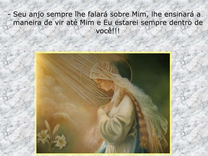 - Seu anjo sempre lhe falará sobre Mim, lhe ensinará a maneira de vir até Mim e Eu estarei sempre dentro de você!!!