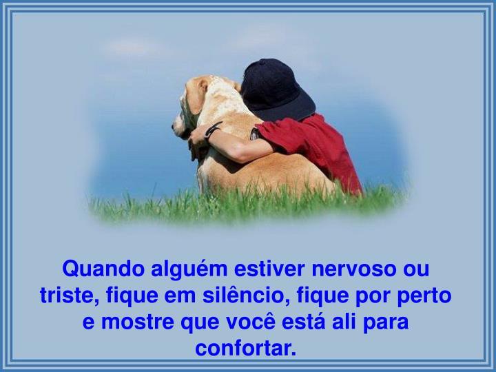 Quando alguém estiver nervoso ou triste, fique em silêncio, fique por perto e mostre que você está ali para confortar.